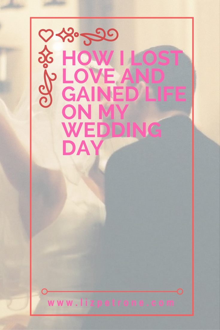 lizpetrone.com | How I Lost Love and Gained Life on My Wedding Day