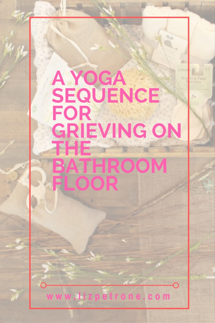 lizpetrone.com | A Yoga Sequence For Grieving on the Bathroom Floor