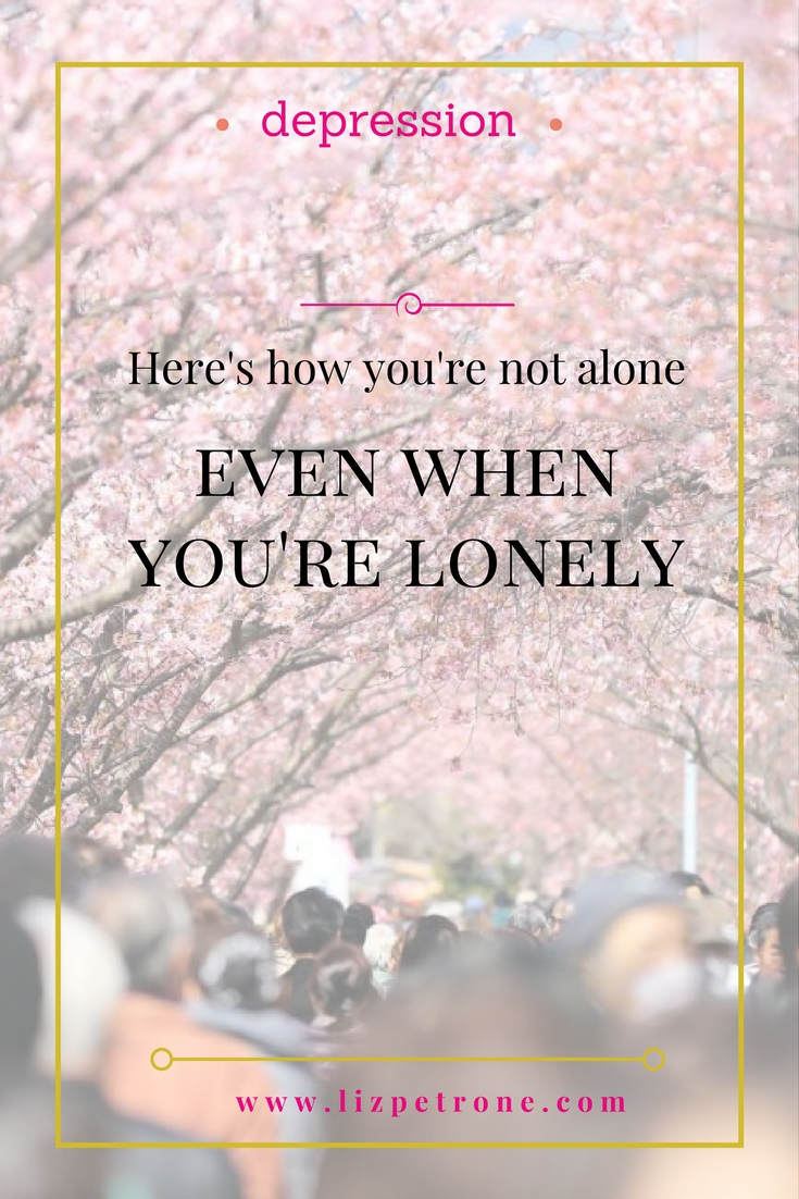 Here's How You Are Not Alone Even When You're Lonely | lizpetrone.com