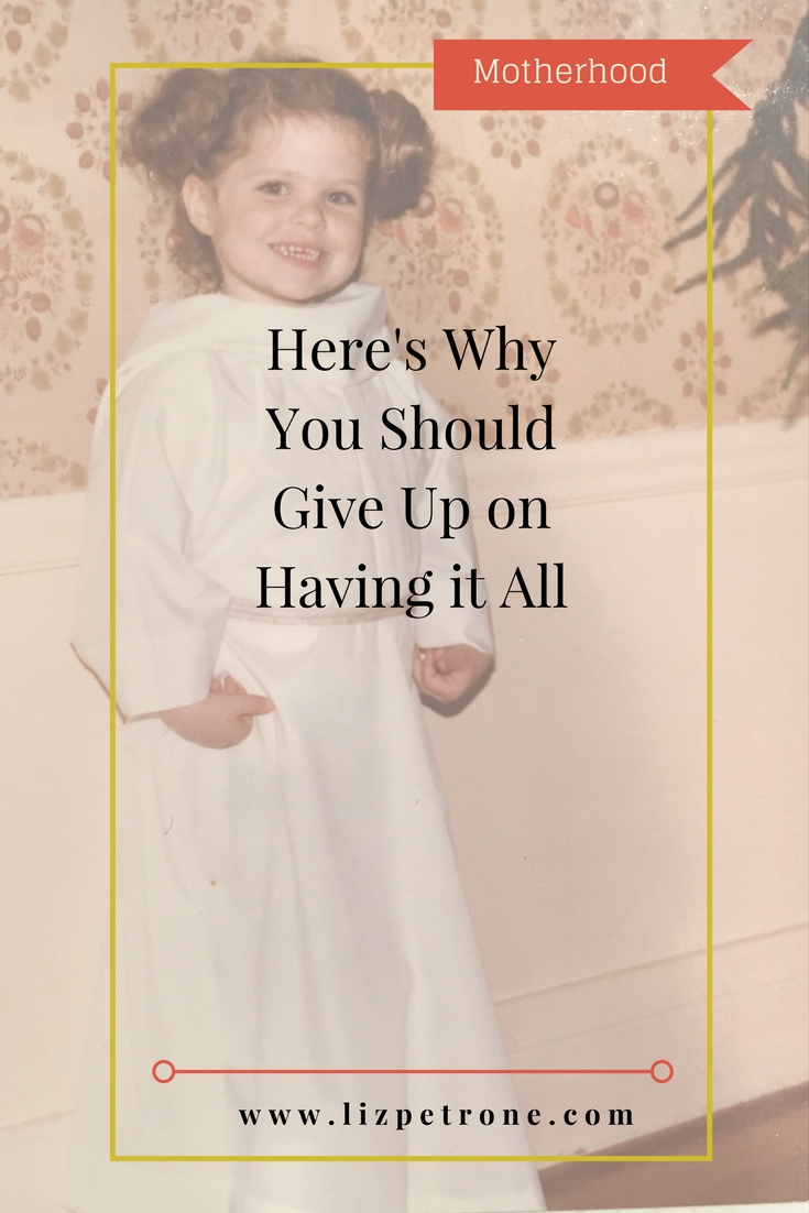 Here's Why You Should Give Up on Having it All | lizpetrone.com