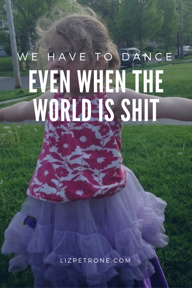 We Have to Dance Even When the World is Shit | lizpetrone.com