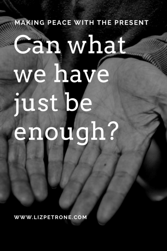 Can What We Have Be Enough? | lizpetrone.com